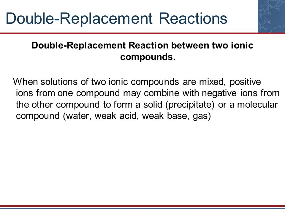 Double-Replacement Reactions Double-Replacement Reaction between two ionic compounds. When solutions of two ionic compounds are mixed, positive ions f