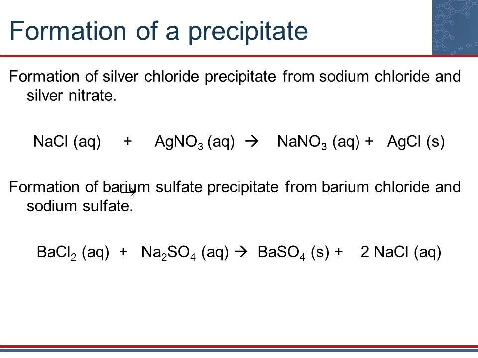 Formation of a precipitate Formation of silver chloride precipitate from sodium chloride and silver nitrate. NaCl (aq) + AgNO 3 (aq) NaNO 3 (aq) + AgC