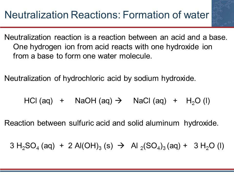 Neutralization Reactions: Formation of water Neutralization reaction is a reaction between an acid and a base. One hydrogen ion from acid reacts with