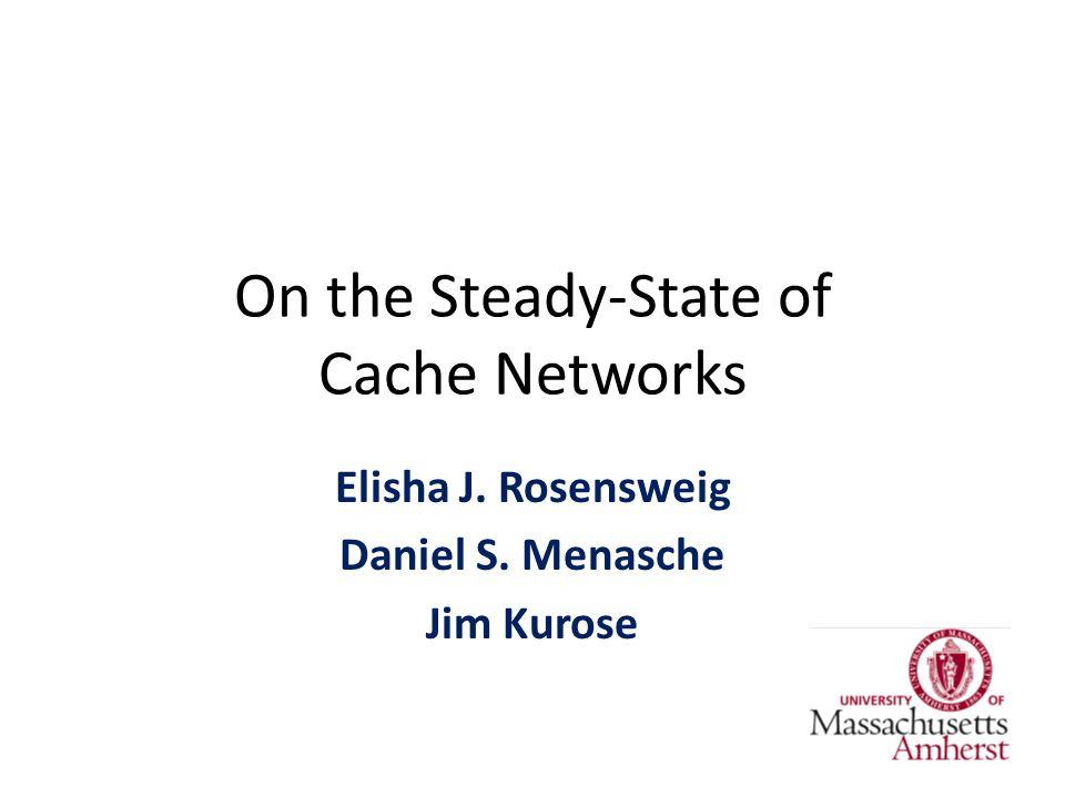 On the Steady-State of Cache Networks Elisha J. Rosensweig Daniel S. Menasche Jim Kurose