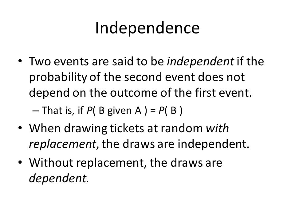 Independence Two events are said to be independent if the probability of the second event does not depend on the outcome of the first event.