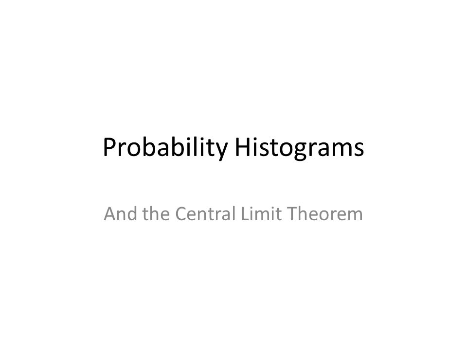 Probability Histograms And the Central Limit Theorem