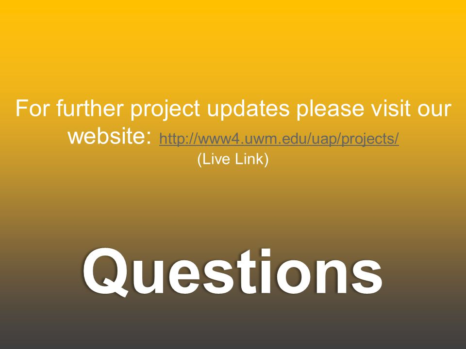 Questions For further project updates please visit our website: http://www4.uwm.edu/uap/projects/ http://www4.uwm.edu/uap/projects/ (Live Link)