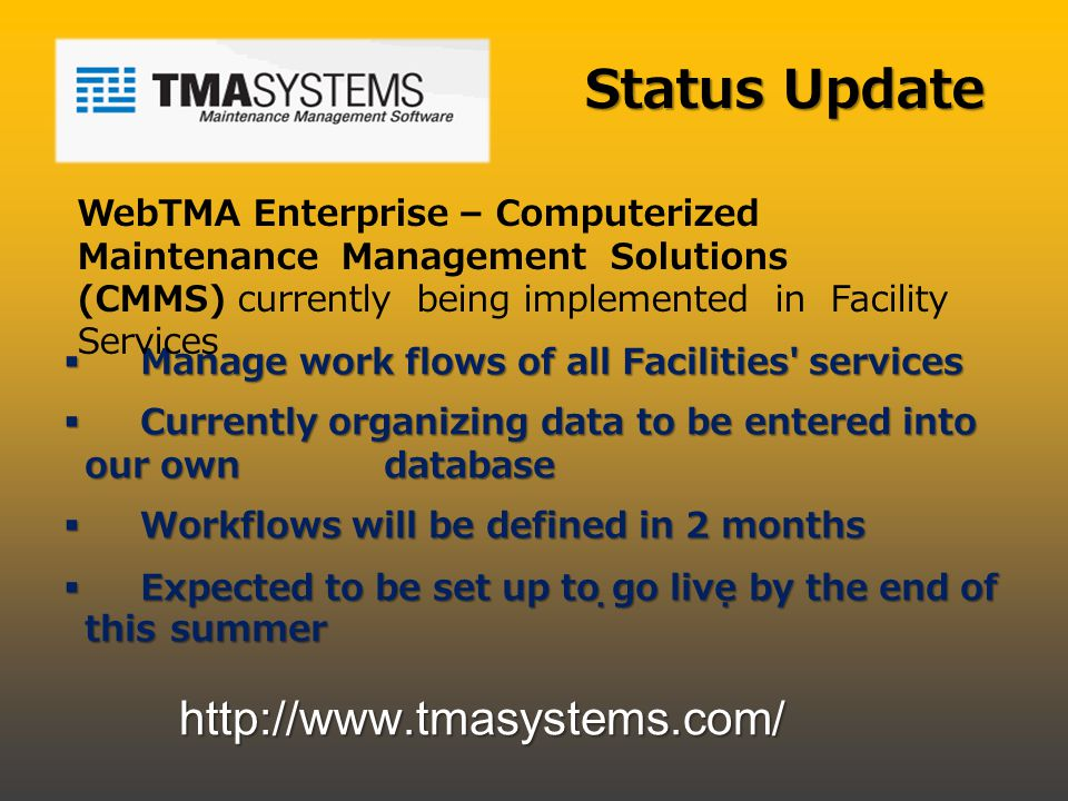 Status Update Manage work flows of all Facilities services Manage work flows of all Facilities services Currently organizing data to be entered into our own database Currently organizing data to be entered into our own database Workflows will be defined in 2 months Workflows will be defined in 2 months Expected to be set up to go live by the end of this summer Expected to be set up to go live by the end of this summer WebTMA Enterprise – Computerized Maintenance Management Solutions (CMMS) currently being implemented in Facility Services http://www.tmasystems.com/