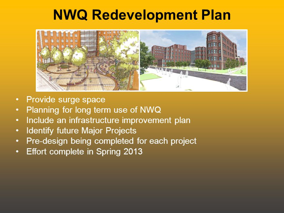 NWQ Redevelopment Plan Provide surge space Planning for long term use of NWQ Include an infrastructure improvement plan Identify future Major Projects Pre-design being completed for each project Effort complete in Spring 2013