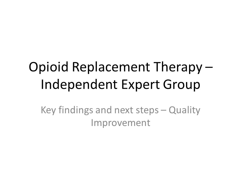 Opioid Replacement Therapy – Independent Expert Group Key findings and next steps – Quality Improvement