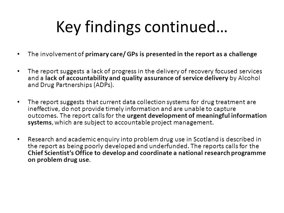 Key findings continued… The involvement of primary care/ GPs is presented in the report as a challenge The report suggests a lack of progress in the delivery of recovery focused services and a lack of accountability and quality assurance of service delivery by Alcohol and Drug Partnerships (ADPs).