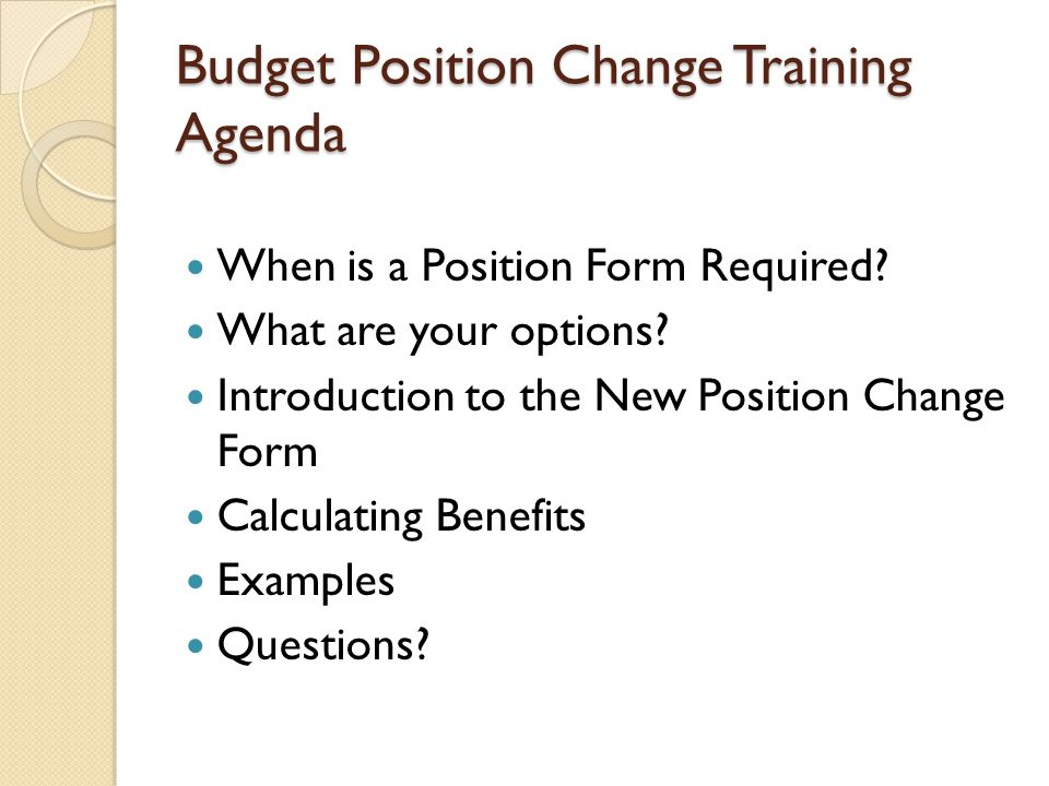 Budget Position Change Training Agenda When is a Position Form Required.