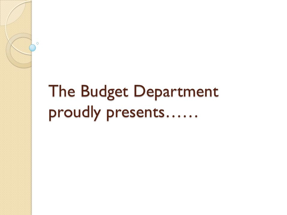 The Budget Department proudly presents……