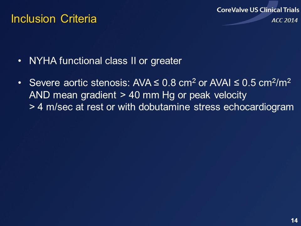 ACC 2014 NYHA functional class II or greater Severe aortic stenosis: AVA 0.8 cm 2 or AVAI 0.5 cm 2 /m 2 AND mean gradient > 40 mm Hg or peak velocity > 4 m/sec at rest or with dobutamine stress echocardiogram Inclusion Criteria 14
