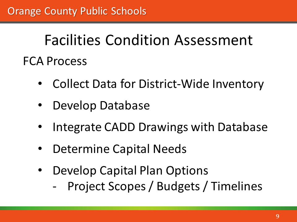 Orange County Public Schools Facilities Condition Assessment 9 FCA Process Collect Data for District-Wide Inventory Develop Database Integrate CADD Dr