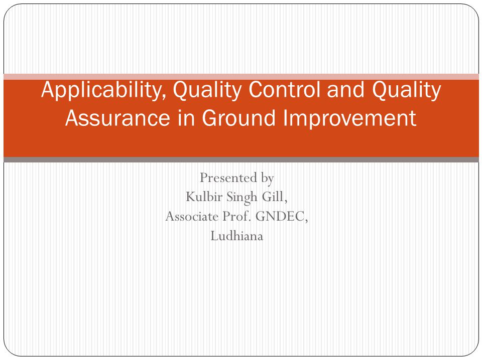 Presented by Kulbir Singh Gill, Associate Prof. GNDEC, Ludhiana Applicability, Quality Control and Quality Assurance in Ground Improvement