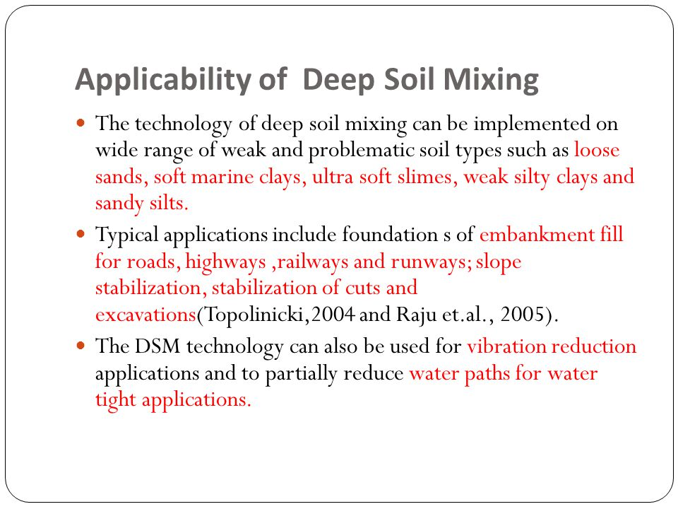 Applicability of Deep Soil Mixing The technology of deep soil mixing can be implemented on wide range of weak and problematic soil types such as loose