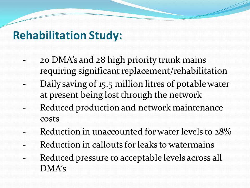 Rehabilitation Study: -20 DMAs and 28 high priority trunk mains requiring significant replacement/rehabilitation -Daily saving of 15.5 million litres of potable water at present being lost through the network -Reduced production and network maintenance costs - Reduction in unaccounted for water levels to 28% - Reduction in callouts for leaks to watermains -Reduced pressure to acceptable levels across all DMAs