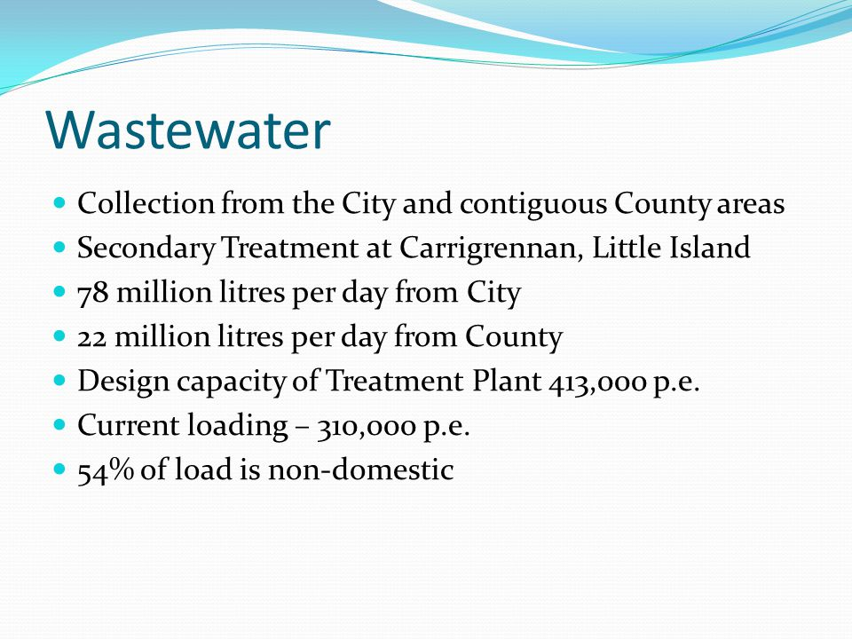 Wastewater Collection from the City and contiguous County areas Secondary Treatment at Carrigrennan, Little Island 78 million litres per day from City 22 million litres per day from County Design capacity of Treatment Plant 413,000 p.e.