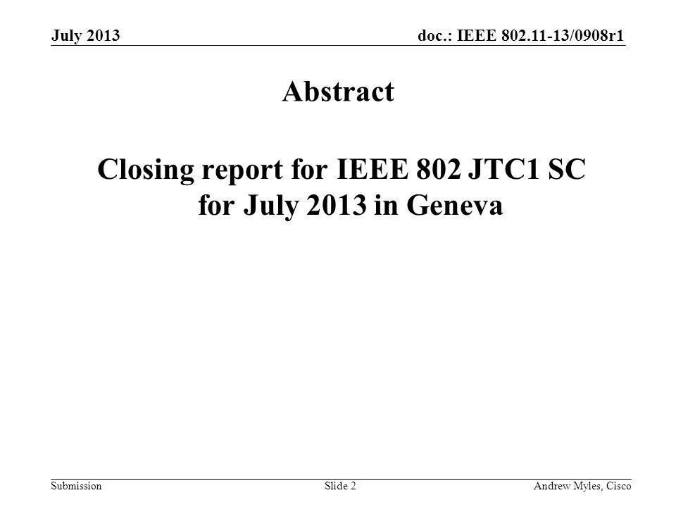 doc.: IEEE 802.11-13/0908r1 Submission July 2013 Andrew Myles, CiscoSlide 2 Abstract Closing report for IEEE 802 JTC1 SC for July 2013 in Geneva
