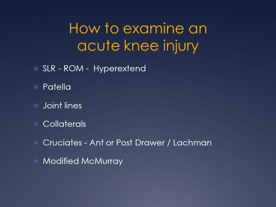 How to examine an acute knee injury SLR - ROM - Hyperextend Patella Joint lines Collaterals Cruciates - Ant or Post Drawer / Lachman Modified McMurray