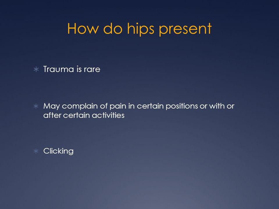 How do hips present Trauma is rare May complain of pain in certain positions or with or after certain activities Clicking