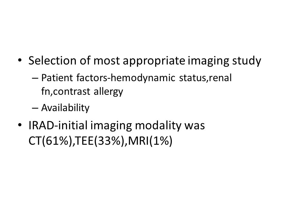 Selection of most appropriate imaging study – Patient factors-hemodynamic status,renal fn,contrast allergy – Availability IRAD-initial imaging modalit