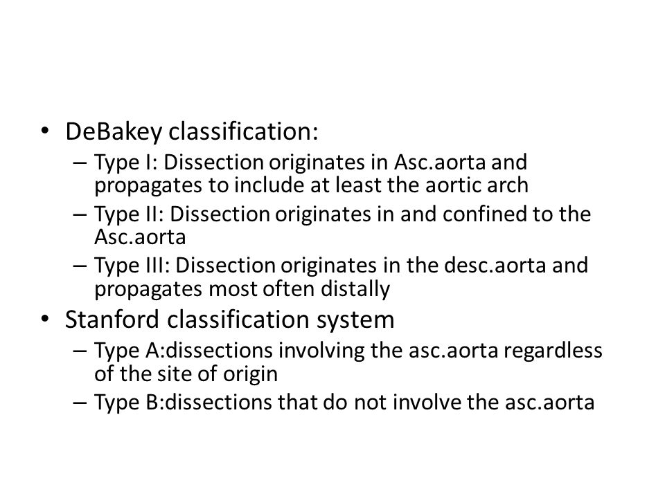 DeBakey classification: – Type I: Dissection originates in Asc.aorta and propagates to include at least the aortic arch – Type II: Dissection originat
