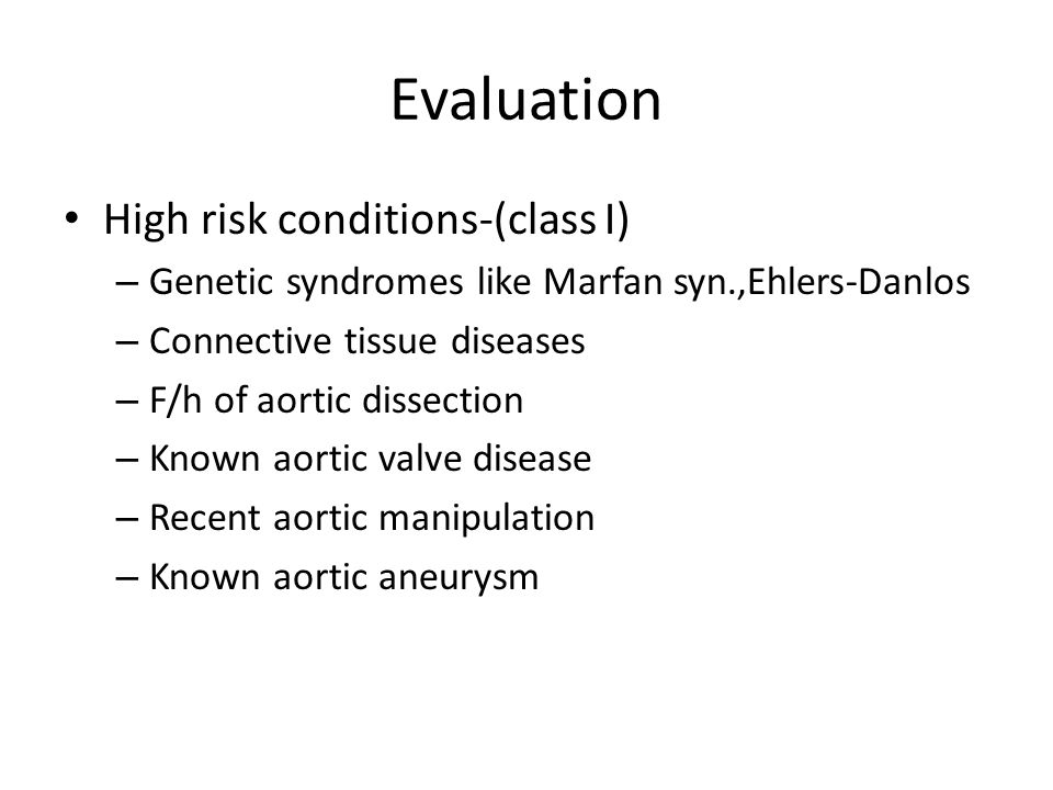 Evaluation High risk conditions-(class I) – Genetic syndromes like Marfan syn.,Ehlers-Danlos – Connective tissue diseases – F/h of aortic dissection –