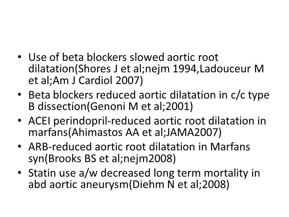 Use of beta blockers slowed aortic root dilatation(Shores J et al;nejm 1994,Ladouceur M et al;Am J Cardiol 2007) Beta blockers reduced aortic dilatati
