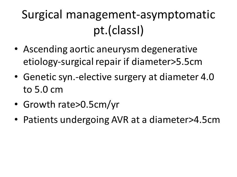 Surgical management-asymptomatic pt.(classI) Ascending aortic aneurysm degenerative etiology-surgical repair if diameter>5.5cm Genetic syn.-elective s