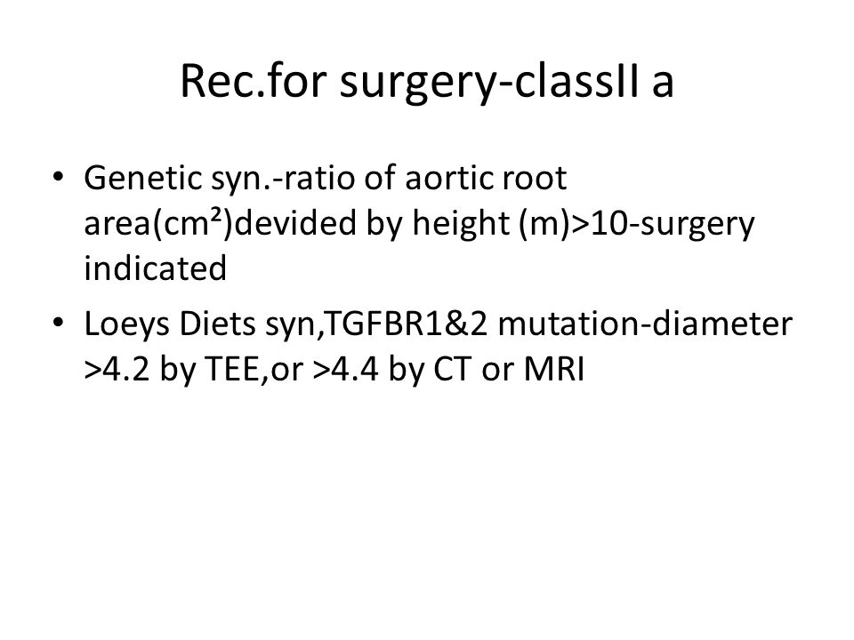 Rec.for surgery-classII a Genetic syn.-ratio of aortic root area(cm²)devided by height (m)>10-surgery indicated Loeys Diets syn,TGFBR1&2 mutation-diam
