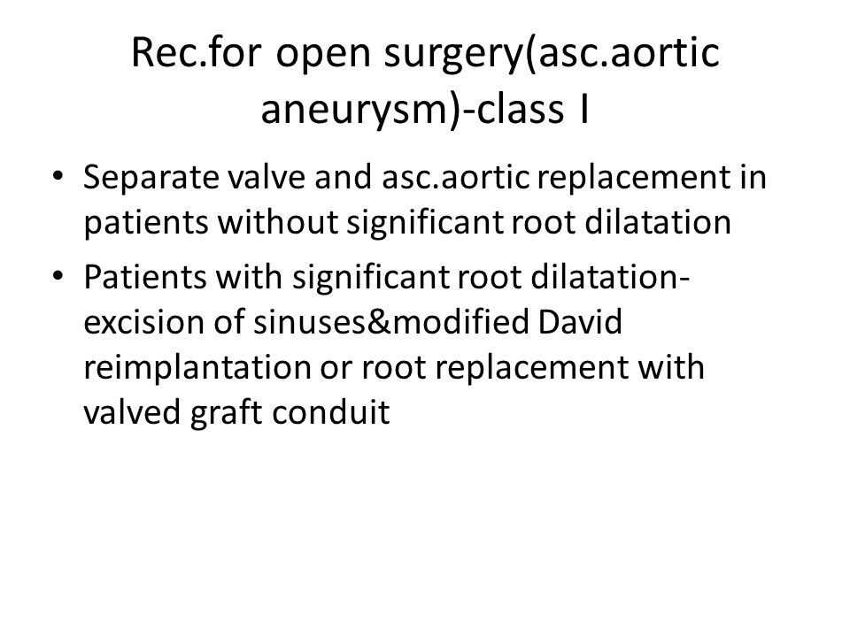 Rec.for open surgery(asc.aortic aneurysm)-class I Separate valve and asc.aortic replacement in patients without significant root dilatation Patients w