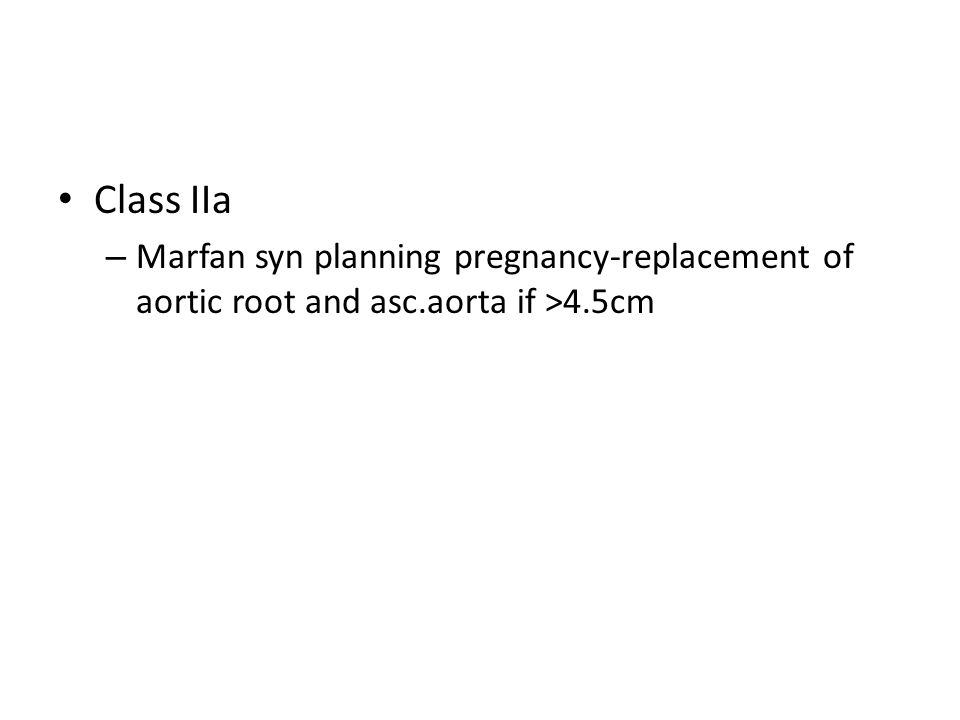 Class IIa – Marfan syn planning pregnancy-replacement of aortic root and asc.aorta if >4.5cm