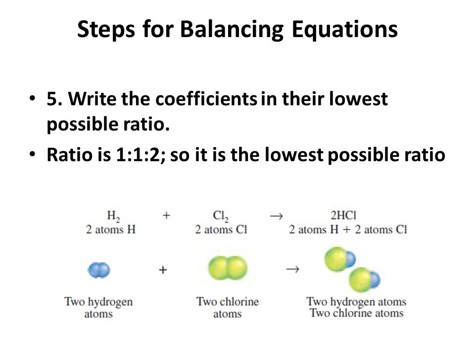 Steps for Balancing Equations 5. Write the coefficients in their lowest possible ratio. Ratio is 1:1:2; so it is the lowest possible ratio
