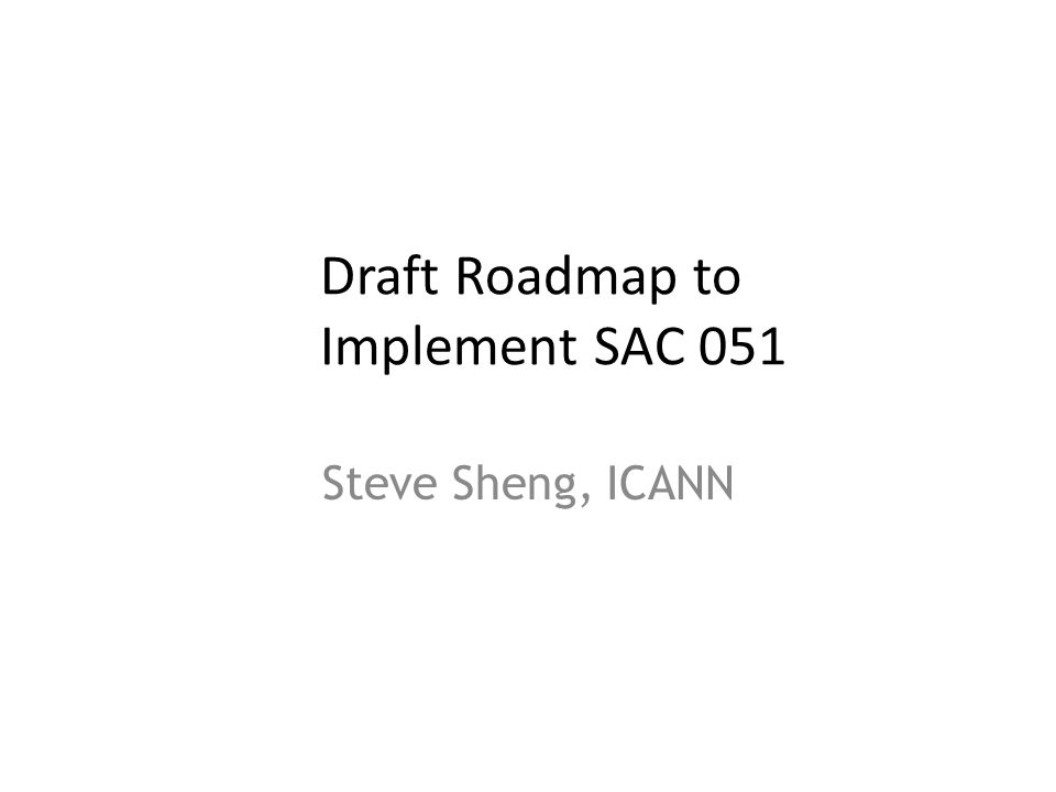 Draft Roadmap to Implement SAC 051 Steve Sheng, ICANN 1