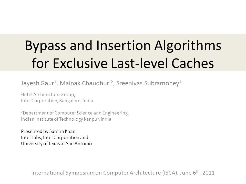 Bypass and Insertion Algorithms for Exclusive Last-level Caches Jayesh Gaur 1, Mainak Chaudhuri 2, Sreenivas Subramoney 1 1 Intel Architecture Group,