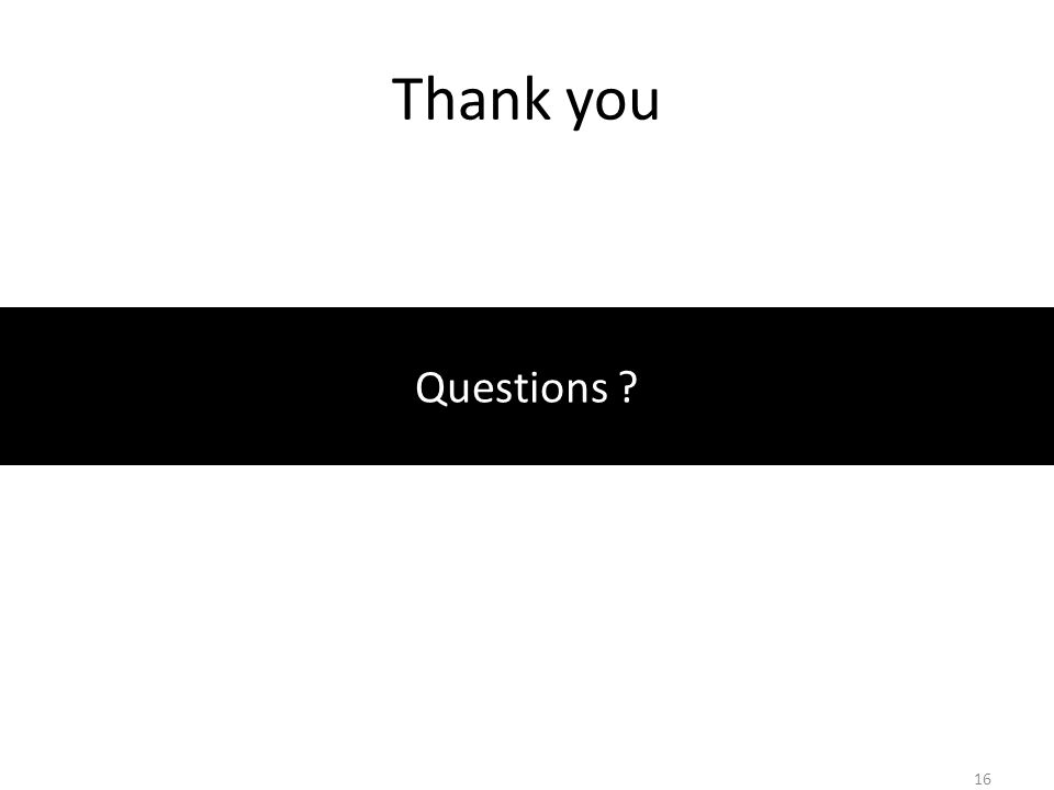 Thank you Questions ? 16
