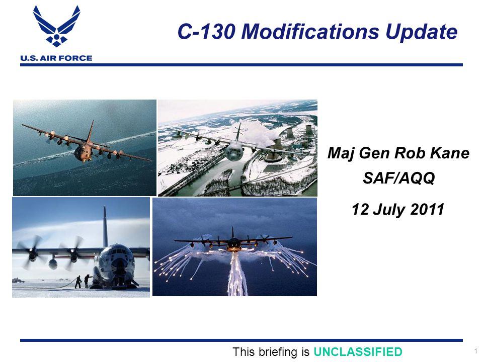 1 C-130 Modifications Update Maj Gen Rob Kane SAF/AQQ This briefing is UNCLASSIFIED 12 July 2011