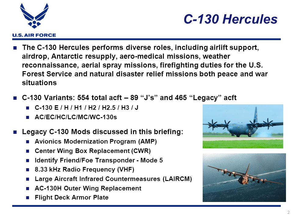 3 Planned quantity; 221 aircraft: 3 Mission Series – C-130H2, H2.5 & H3 (USAF Combat Delivery) 123 ANG, 84 AFRC, 14 Active aircraft FY12 PB Request: $235.6M Total program cost: $6.4B ($4.2B remains) HAC-D cut $43.2M in FY12 appropriation AF needs funds to be restored C-130 Avionics Modernization Program (AMP) Meets FAA/European Air Traffic Mgt & Nav/Safety mandates Resolves obsolescence issues Replaces Analog Gauges w/ Digital Displays including Head-Up Displays Standardize aircraft configurations Reduce total cost of ownership
