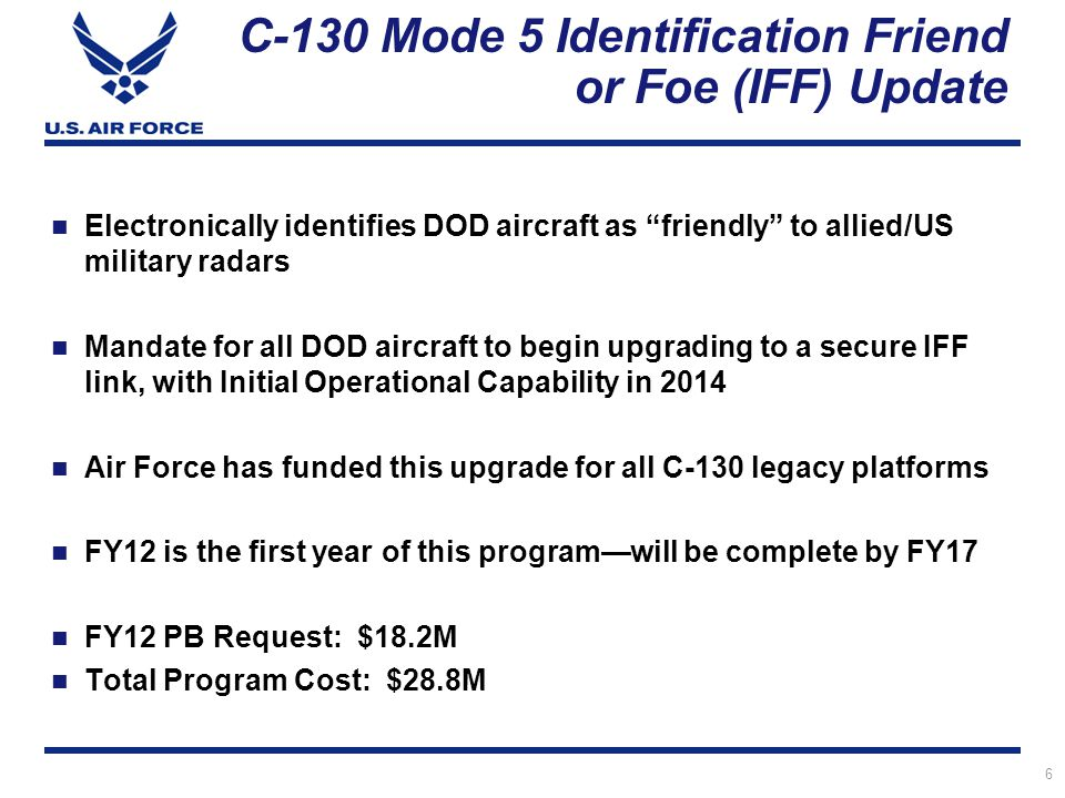 6 C-130 Mode 5 Identification Friend or Foe (IFF) Update Electronically identifies DOD aircraft as friendly to allied/US military radars Mandate for all DOD aircraft to begin upgrading to a secure IFF link, with Initial Operational Capability in 2014 Air Force has funded this upgrade for all C-130 legacy platforms FY12 is the first year of this programwill be complete by FY17 FY12 PB Request: $18.2M Total Program Cost: $28.8M