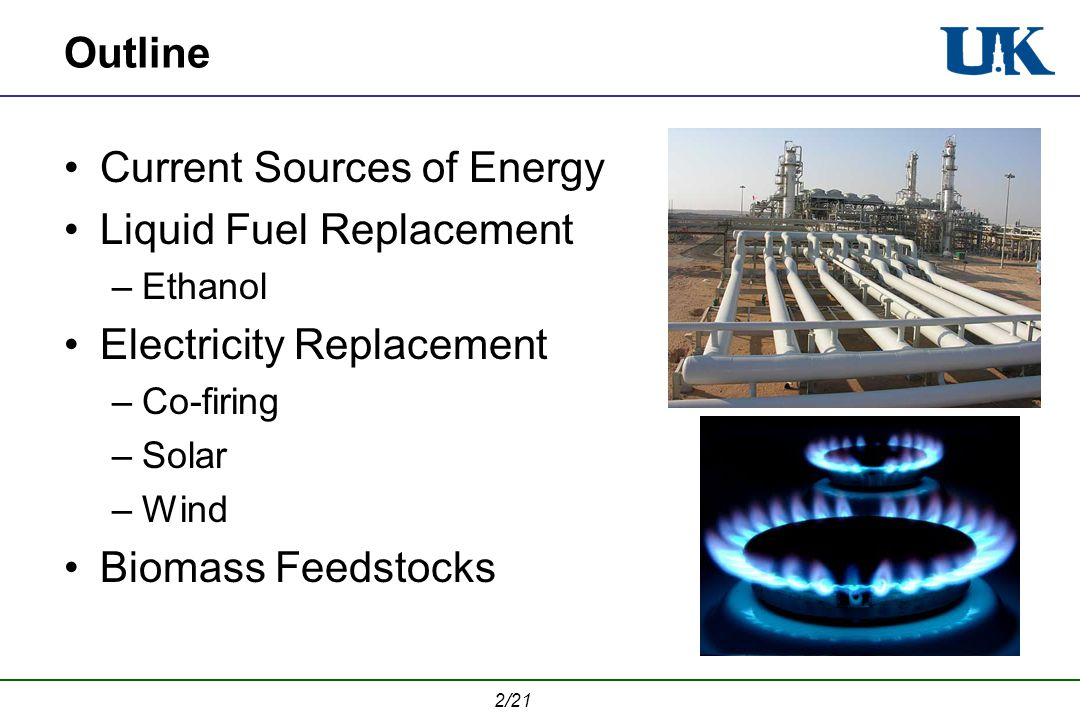 2/21 Outline Current Sources of Energy Liquid Fuel Replacement –Ethanol Electricity Replacement –Co-firing –Solar –Wind Biomass Feedstocks