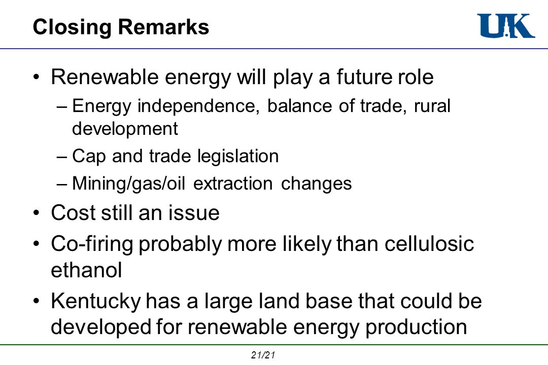 21/21 Closing Remarks Renewable energy will play a future role –Energy independence, balance of trade, rural development –Cap and trade legislation –Mining/gas/oil extraction changes Cost still an issue Co-firing probably more likely than cellulosic ethanol Kentucky has a large land base that could be developed for renewable energy production