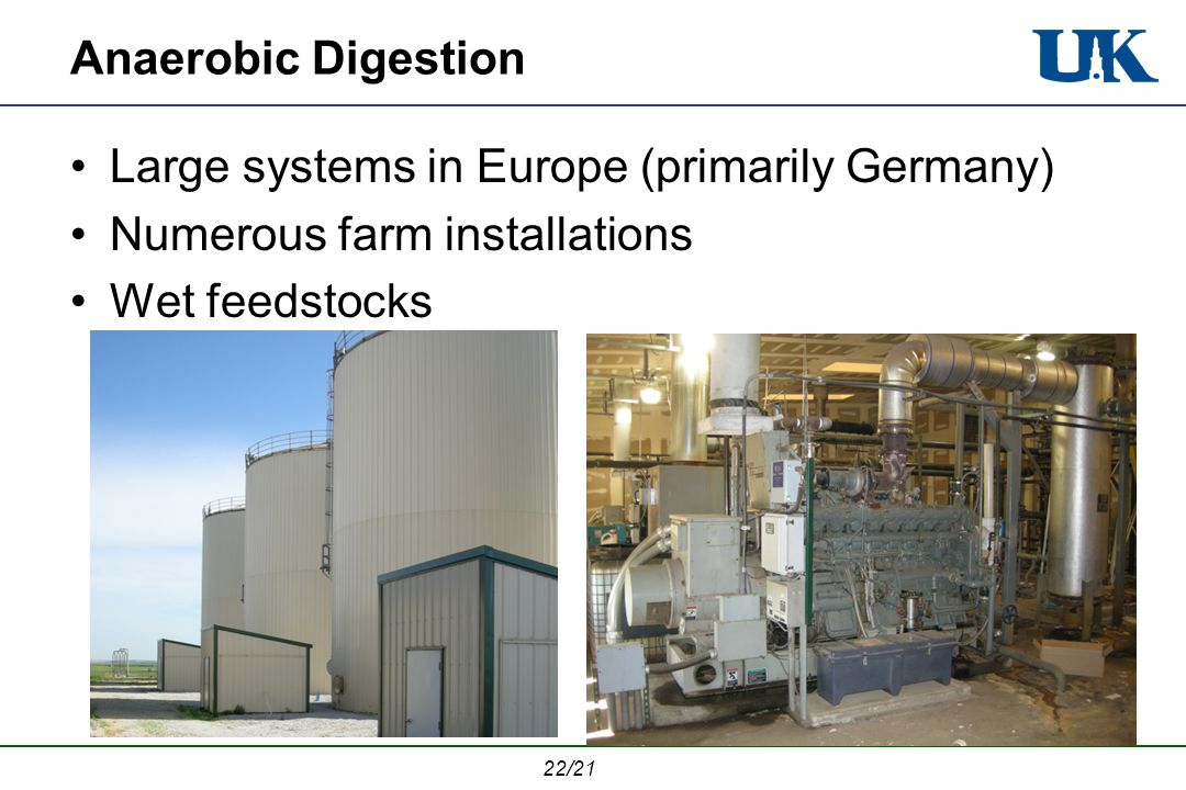 22/21 Anaerobic Digestion Large systems in Europe (primarily Germany) Numerous farm installations Wet feedstocks