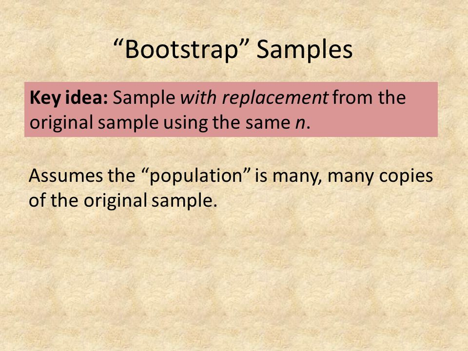 Bootstrap Samples Key idea: Sample with replacement from the original sample using the same n.