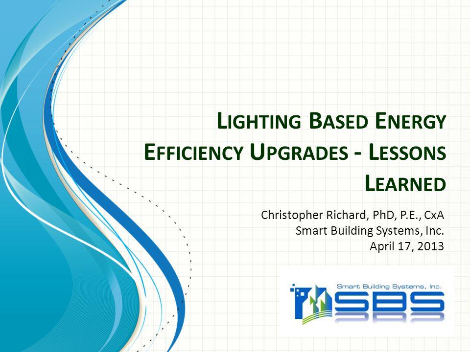 L IGHTING B ASED E NERGY E FFICIENCY U PGRADES - L ESSONS L EARNED Christopher Richard, PhD, P.E., CxA Smart Building Systems, Inc. April 17, 2013