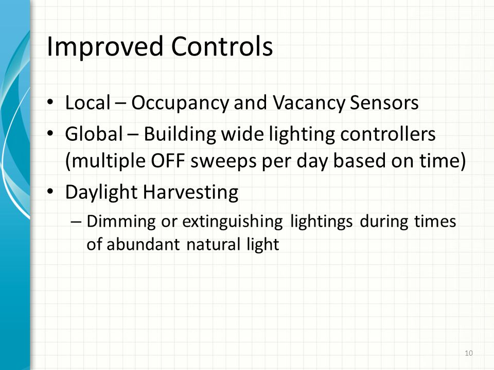 Improved Controls Local – Occupancy and Vacancy Sensors Global – Building wide lighting controllers (multiple OFF sweeps per day based on time) Daylight Harvesting – Dimming or extinguishing lightings during times of abundant natural light 10