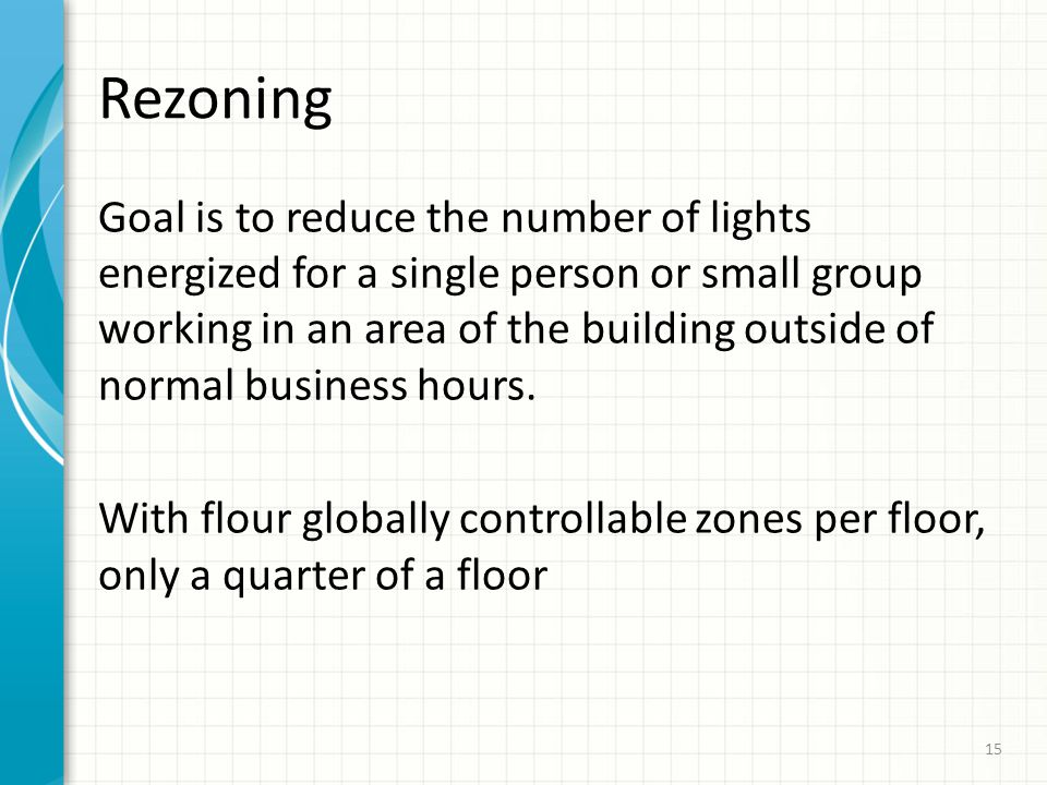 Rezoning Goal is to reduce the number of lights energized for a single person or small group working in an area of the building outside of normal busi