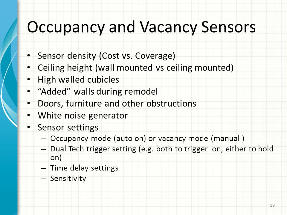 Occupancy and Vacancy Sensors Sensor density (Cost vs. Coverage) Ceiling height (wall mounted vs ceiling mounted) High walled cubicles Added walls dur