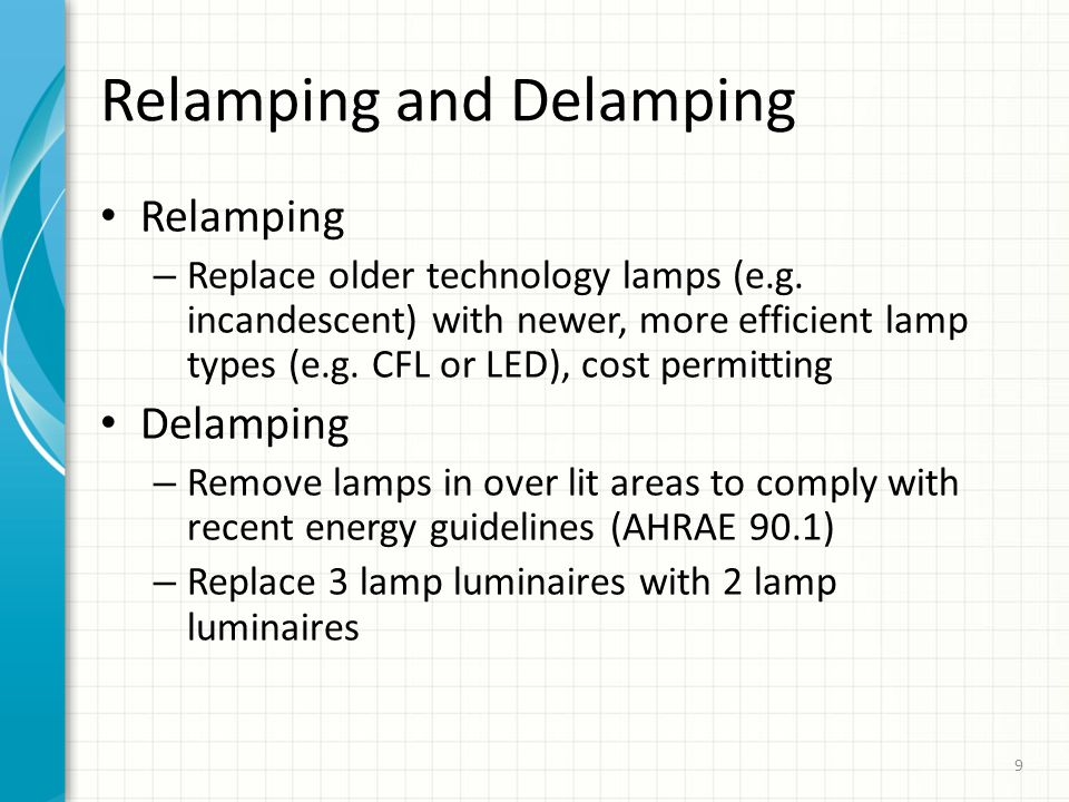 Relamping and Delamping Relamping – Replace older technology lamps (e.g. incandescent) with newer, more efficient lamp types (e.g. CFL or LED), cost p