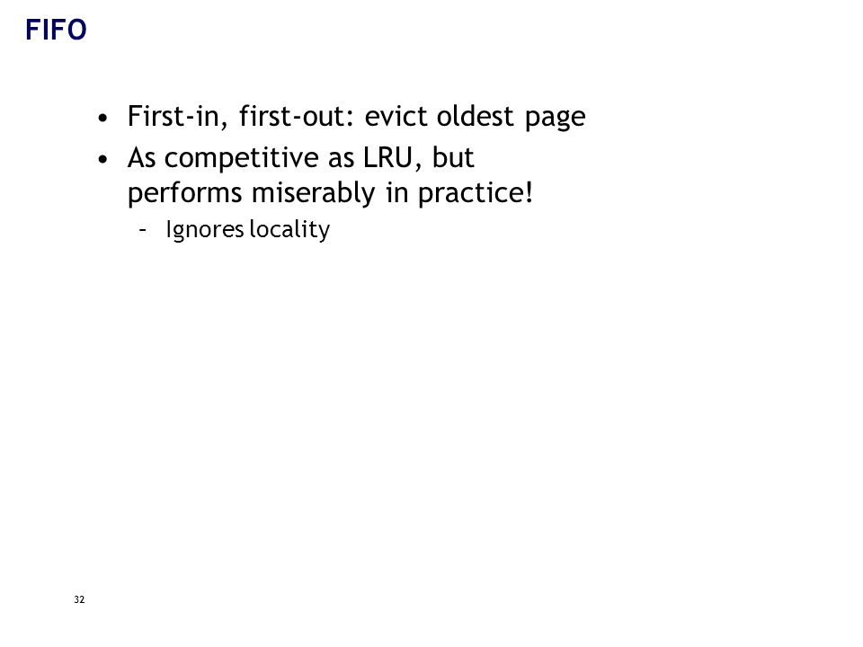 32 FIFO First-in, first-out: evict oldest page As competitive as LRU, but performs miserably in practice.