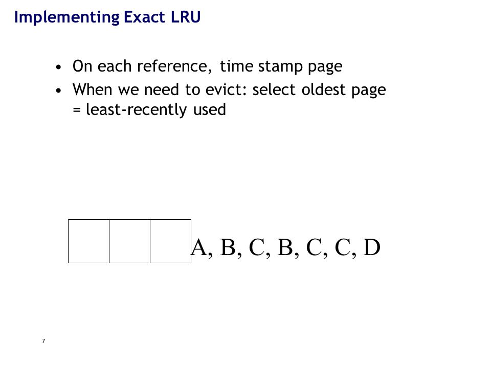 7 A, B, C, B, C, C, D Implementing Exact LRU On each reference, time stamp page When we need to evict: select oldest page = least-recently used