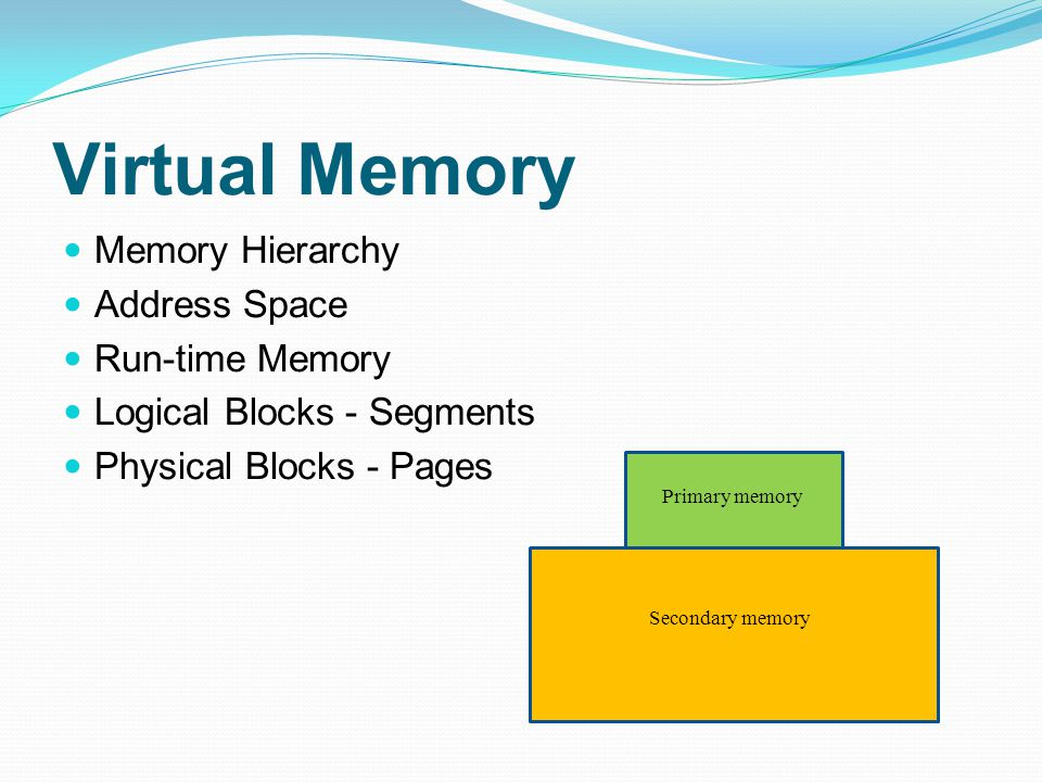 Virtual Memory Memory Hierarchy Address Space Run-time Memory Logical Blocks - Segments Physical Blocks - Pages Primary memory Secondary memory