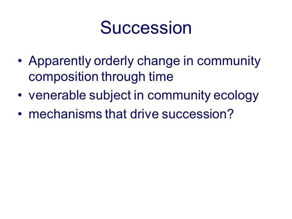 Succession Apparently orderly change in community composition through time venerable subject in community ecology mechanisms that drive succession?
